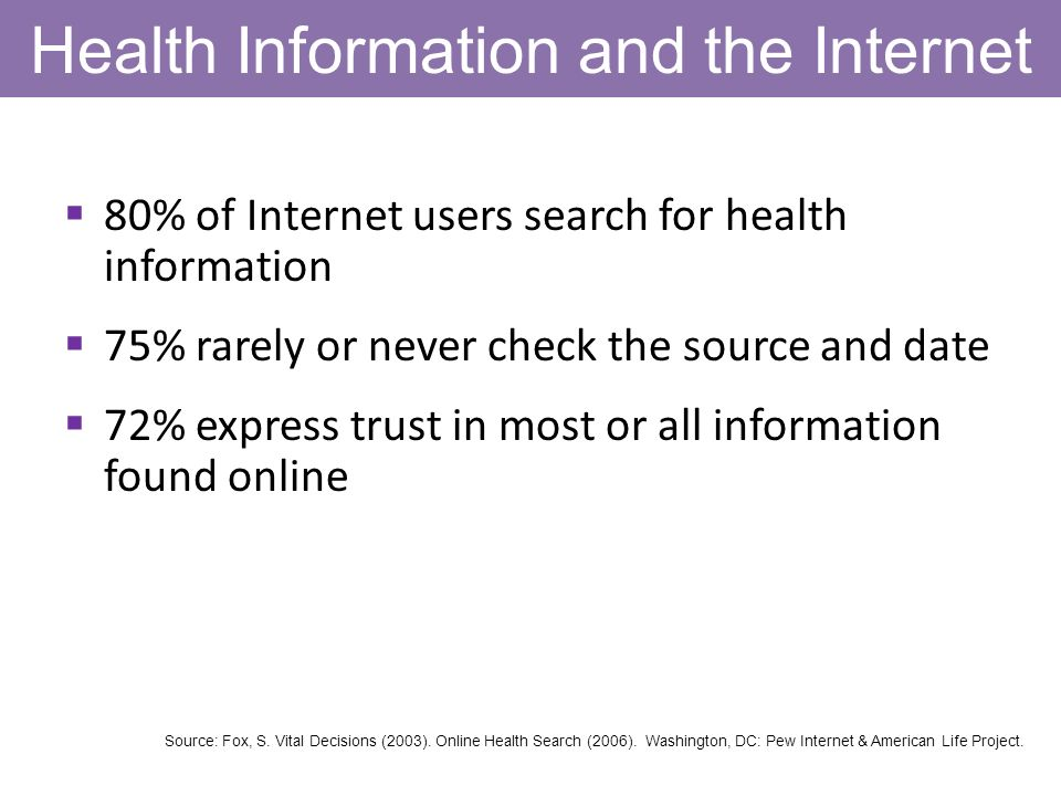 Health Information and the Internet 80% of Internet users search for health information 75% rarely or never check the source and date 72% express trust in most or all information found online Source: Fox, S.