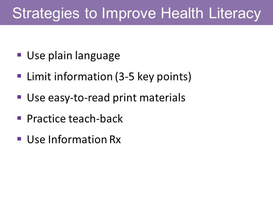 Strategies to Improve Health Literacy Use plain language Limit information (3-5 key points) Use easy-to-read print materials Practice teach-back Use Information Rx