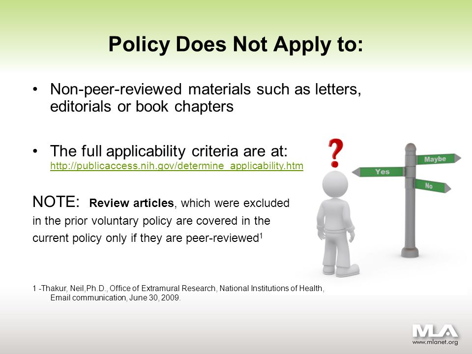 Policy Does Not Apply to: Non-peer-reviewed materials such as letters, editorials or book chapters The full applicability criteria are at: http://publicaccess.nih.gov/determine_applicability.htm http://publicaccess.nih.gov/determine_applicability.htm NOTE: Review articles, which were excluded in the prior voluntary policy are covered in the current policy only if they are peer-reviewed 1 1 -Thakur, Neil,Ph.D., Office of Extramural Research, National Institutions of Health, Email communication, June 30, 2009.
