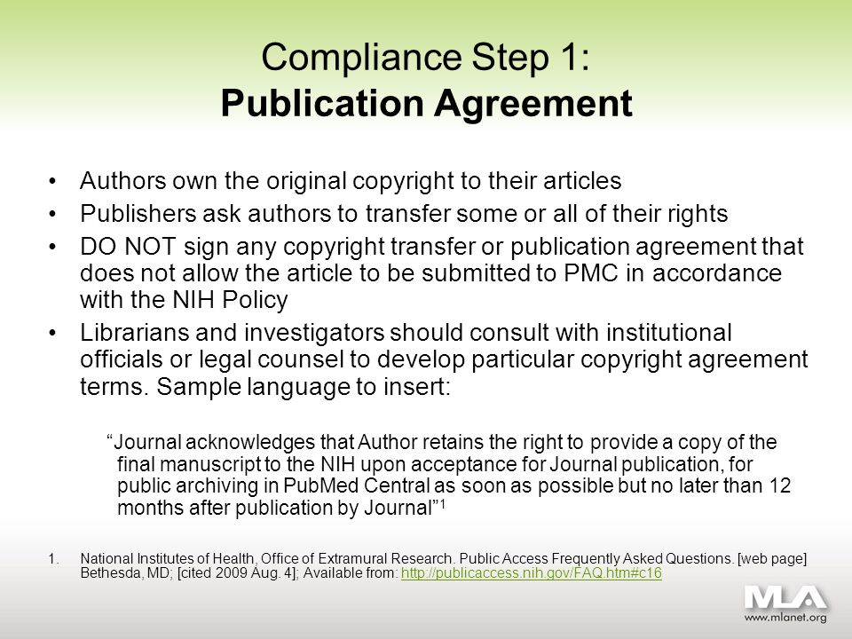 Compliance Step 1: Publication Agreement Authors own the original copyright to their articles Publishers ask authors to transfer some or all of their rights DO NOT sign any copyright transfer or publication agreement that does not allow the article to be submitted to PMC in accordance with the NIH Policy Librarians and investigators should consult with institutional officials or legal counsel to develop particular copyright agreement terms.