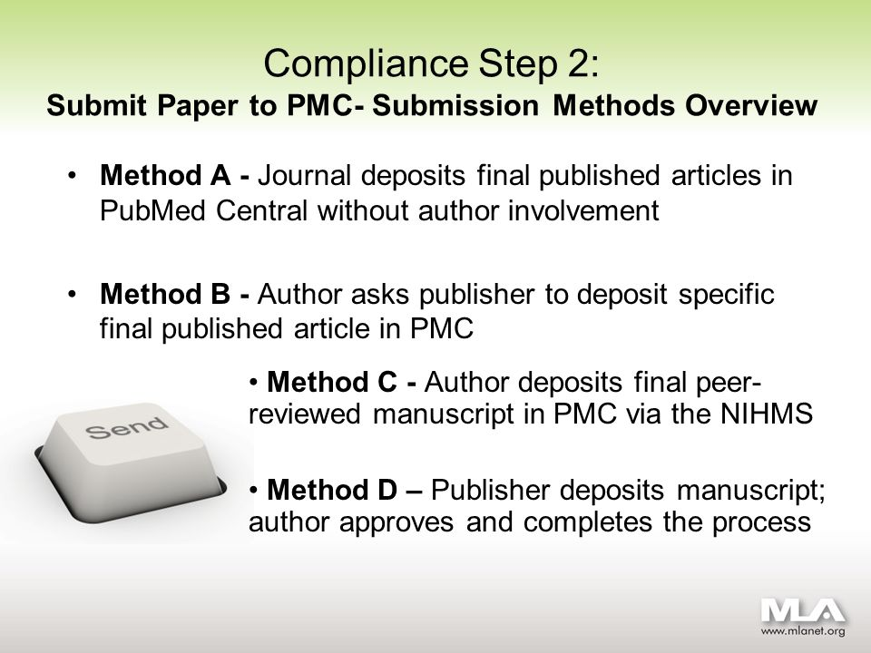 Compliance Step 2: Submit Paper to PMC- Submission Methods Overview Method A - Journal deposits final published articles in PubMed Central without author involvement Method B - Author asks publisher to deposit specific final published article in PMC Method C - Author deposits final peer- reviewed manuscript in PMC via the NIHMS Method D – Publisher deposits manuscript; author approves and completes the process