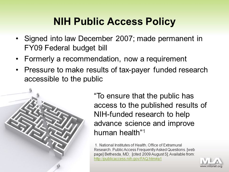 NIH Public Access Policy Signed into law December 2007; made permanent in FY09 Federal budget bill Formerly a recommendation, now a requirement Pressure to make results of tax-payer funded research accessible to the public 1.