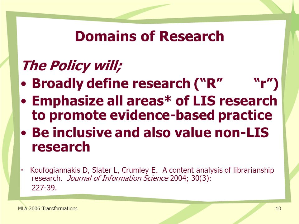 MLA 2006:Transformations10 Domains of Research The Policy will; Broadly define research (R r) Emphasize all areas* of LIS research to promote evidence-based practice Be inclusive and also value non-LIS research * Koufogiannakis D, Slater L, Crumley E.