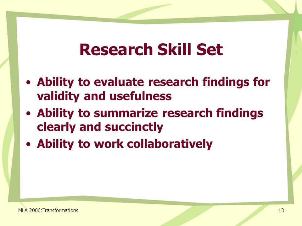 MLA 2006:Transformations13 Research Skill Set Ability to evaluate research findings for validity and usefulness Ability to summarize research findings clearly and succinctly Ability to work collaboratively