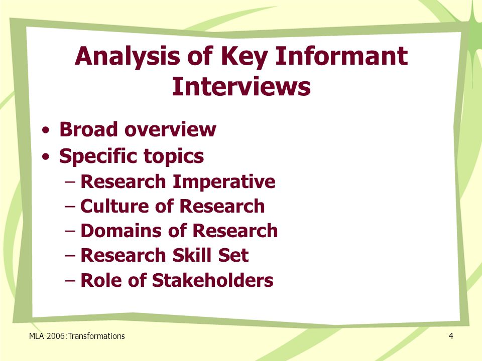 MLA 2006:Transformations4 Analysis of Key Informant Interviews Broad overview Specific topics –Research Imperative –Culture of Research –Domains of Research –Research Skill Set –Role of Stakeholders