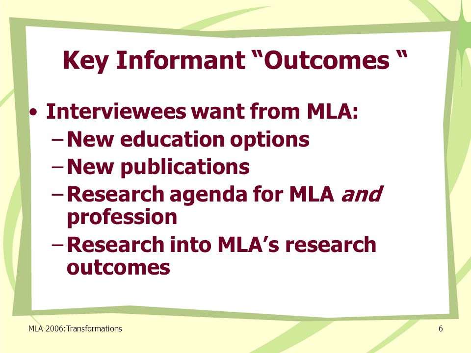 MLA 2006:Transformations6 Key Informant Outcomes Interviewees want from MLA: –New education options –New publications –Research agenda for MLA and profession –Research into MLAs research outcomes