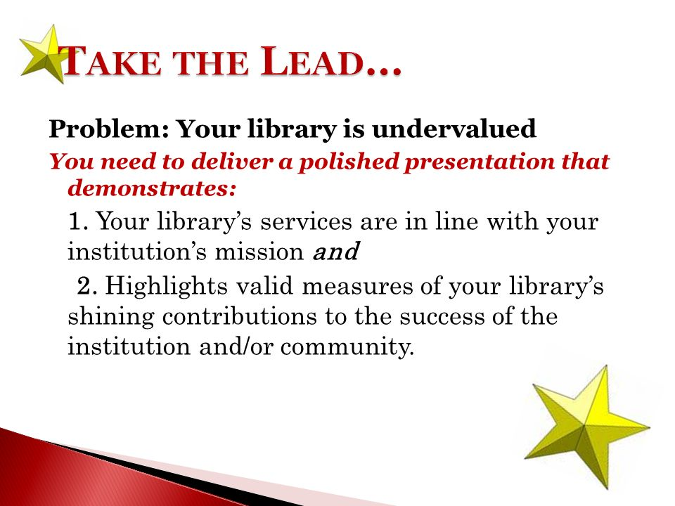 Problem: Your library is undervalued You need to deliver a polished presentation that demonstrates: 1.