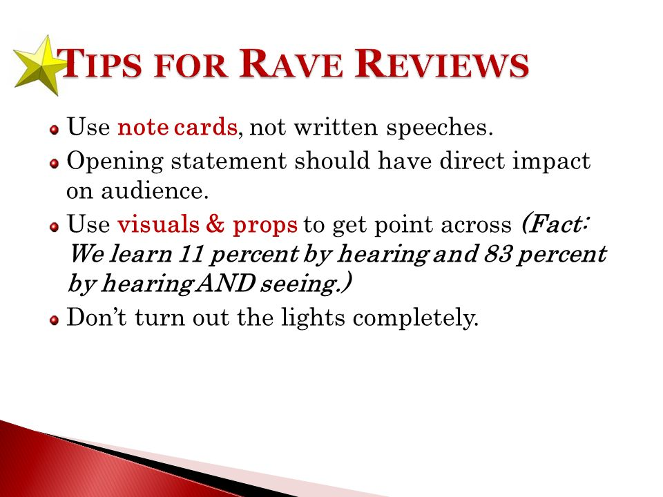 Use note cards, not written speeches. Opening statement should have direct impact on audience.