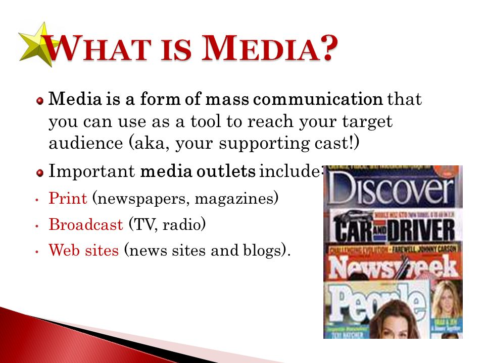 Media is a form of mass communication that you can use as a tool to reach your target audience (aka, your supporting cast!) Important media outlets include: Print (newspapers, magazines) Broadcast (TV, radio) Web sites (news sites and blogs).