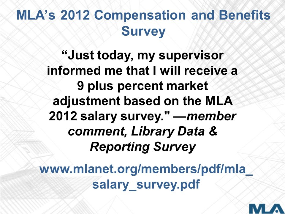 MLAs 2012 Compensation and Benefits Survey www.mlanet.org/members/pdf/mla_ salary_survey.pdf Just today, my supervisor informed me that I will receive a 9 plus percent market adjustment based on the MLA 2012 salary survey. member comment, Library Data & Reporting Survey
