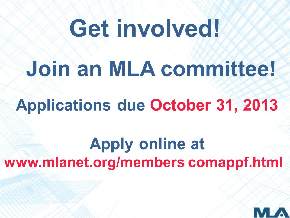 Applications due October 31, 2013 Apply online at www.mlanet.org/members comappf.html Join an MLA committee.