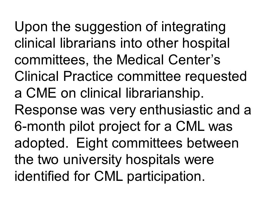 Upon the suggestion of integrating clinical librarians into other hospital committees, the Medical Centers Clinical Practice committee requested a CME on clinical librarianship.