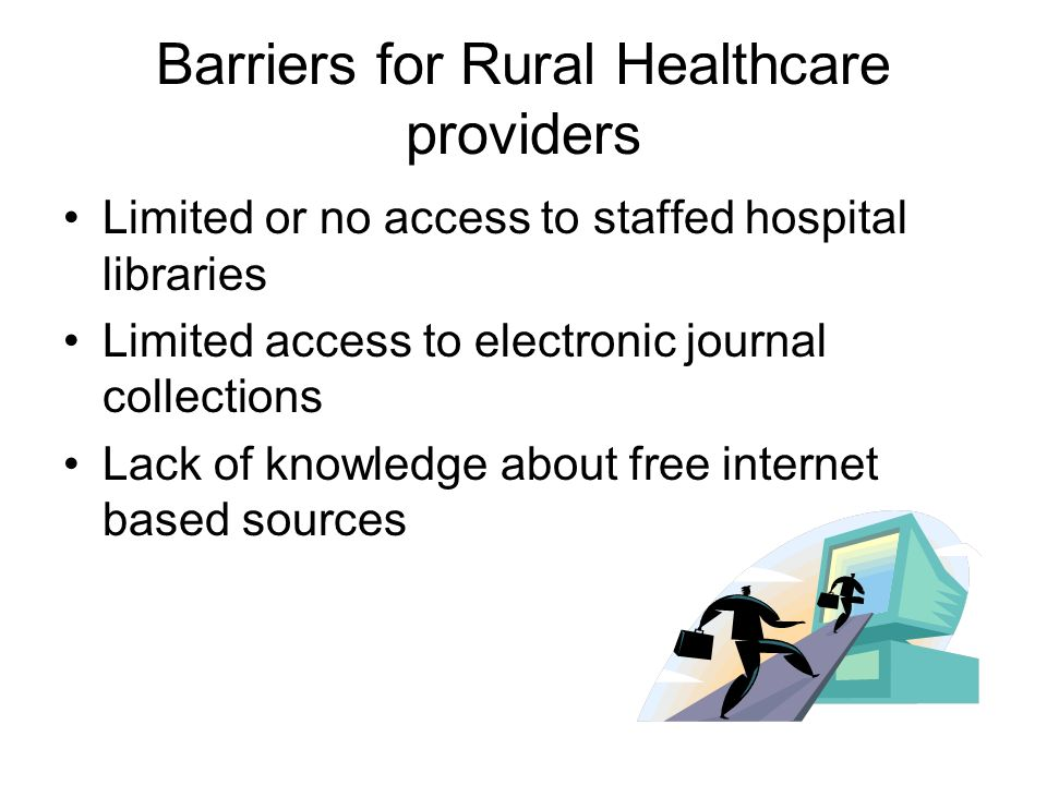 Barriers for Rural Healthcare providers Limited or no access to staffed hospital libraries Limited access to electronic journal collections Lack of knowledge about free internet based sources