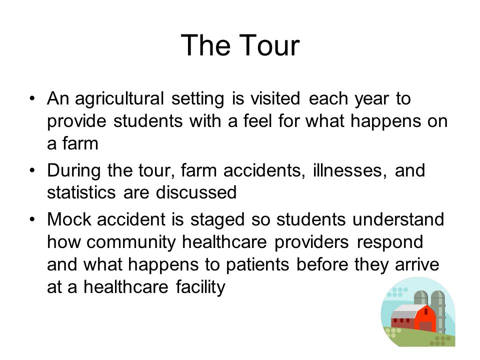 The Tour An agricultural setting is visited each year to provide students with a feel for what happens on a farm During the tour, farm accidents, illnesses, and statistics are discussed Mock accident is staged so students understand how community healthcare providers respond and what happens to patients before they arrive at a healthcare facility