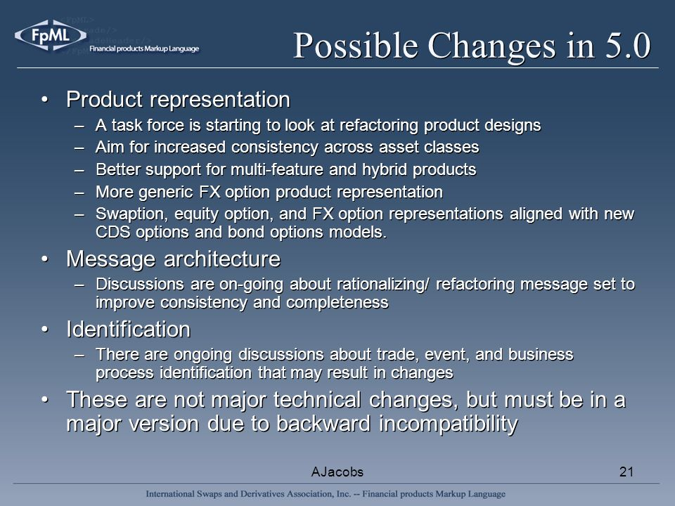 AJacobs21 Possible Changes in 5.0 Product representation –A task force is starting to look at refactoring product designs –Aim for increased consistency across asset classes –Better support for multi-feature and hybrid products –More generic FX option product representation –Swaption, equity option, and FX option representations aligned with new CDS options and bond options models.