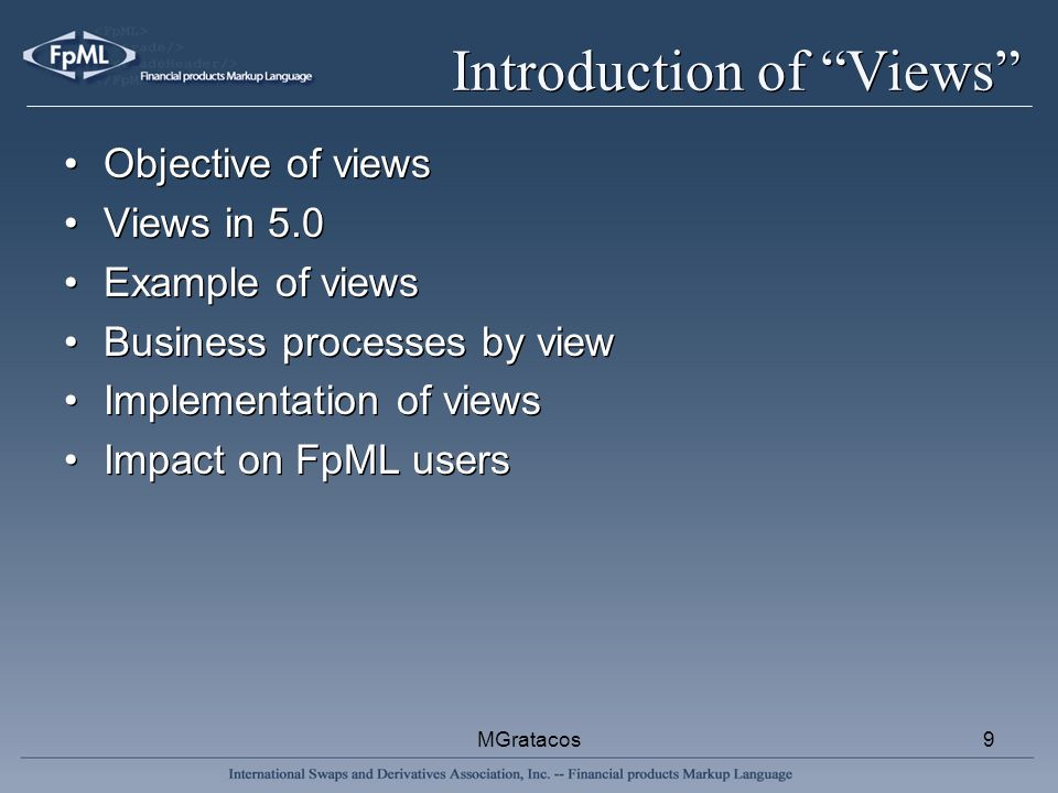 MGratacos9 Introduction of Views Objective of views Views in 5.0 Example of views Business processes by view Implementation of views Impact on FpML users Objective of views Views in 5.0 Example of views Business processes by view Implementation of views Impact on FpML users