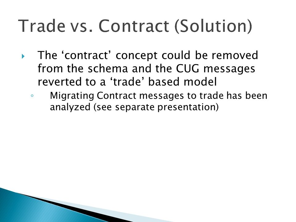 The contract concept could be removed from the schema and the CUG messages reverted to a trade based model Migrating Contract messages to trade has been analyzed (see separate presentation)