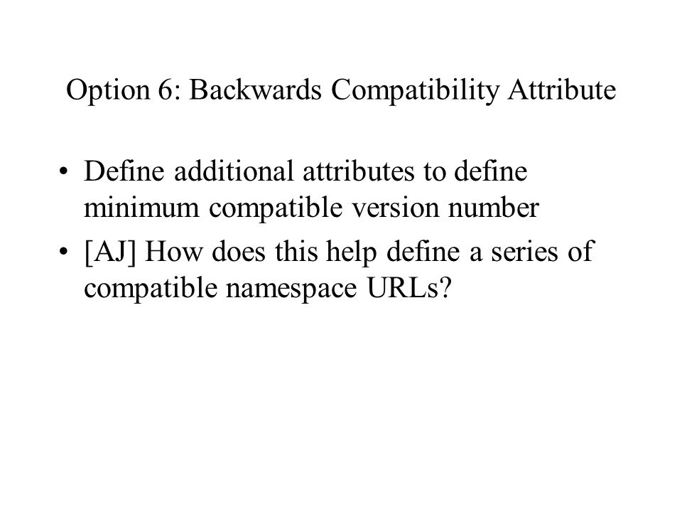 Option 6: Backwards Compatibility Attribute Define additional attributes to define minimum compatible version number [AJ] How does this help define a series of compatible namespace URLs