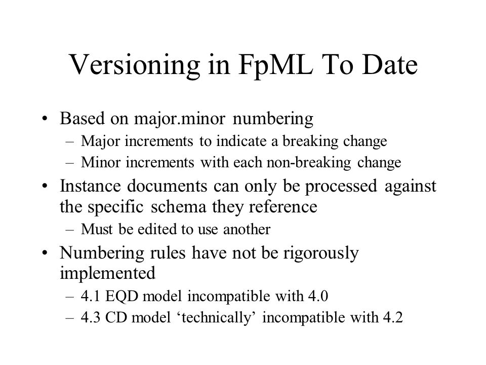 Versioning in FpML To Date Based on major.minor numbering –Major increments to indicate a breaking change –Minor increments with each non-breaking change Instance documents can only be processed against the specific schema they reference –Must be edited to use another Numbering rules have not be rigorously implemented –4.1 EQD model incompatible with 4.0 –4.3 CD model technically incompatible with 4.2