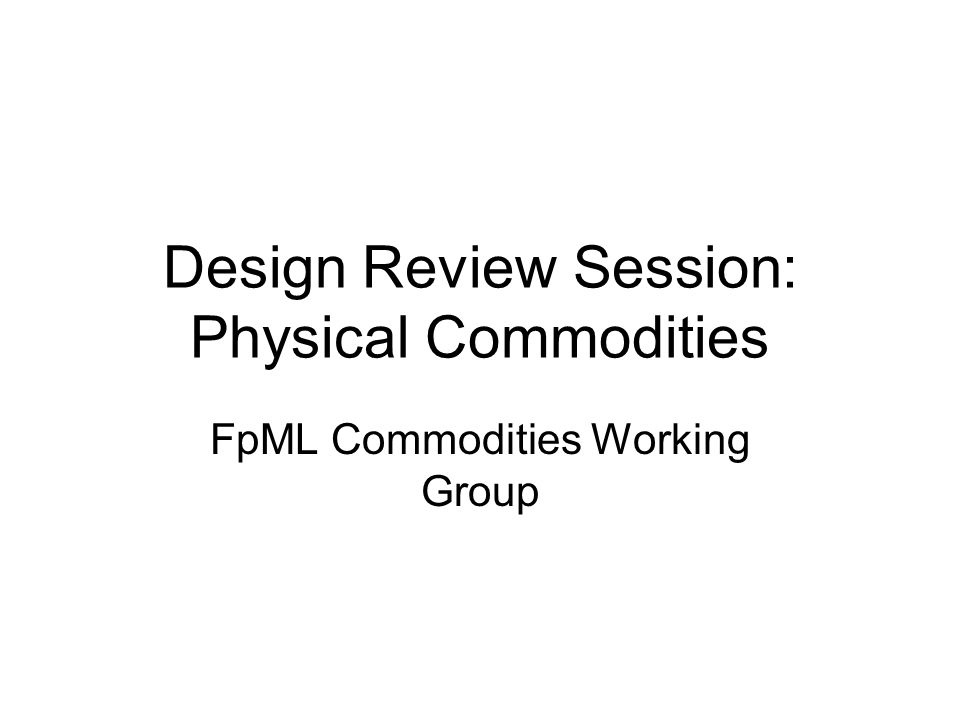 Design Review Session: Physical Commodities FpML Commodities Working Group