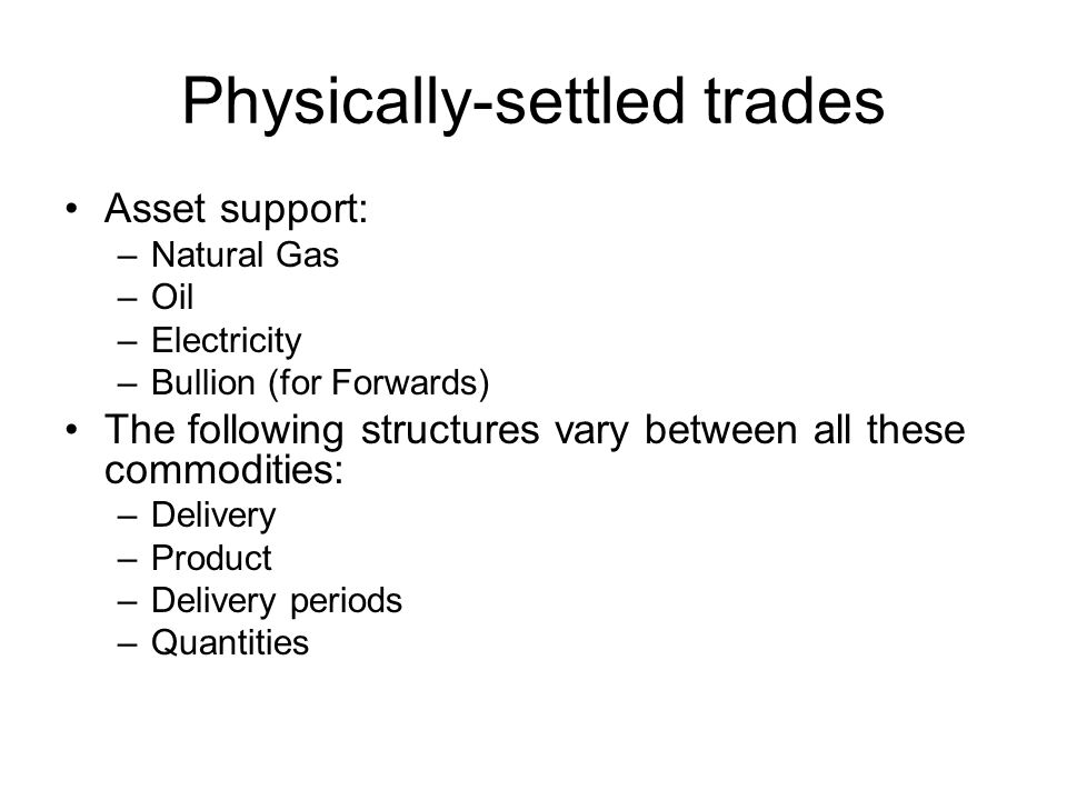 Physically-settled trades Asset support: –Natural Gas –Oil –Electricity –Bullion (for Forwards) The following structures vary between all these commodities: –Delivery –Product –Delivery periods –Quantities