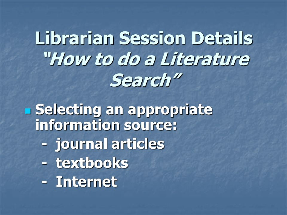 Librarian Session Details How to do a Literature Search Selecting an appropriate information source: Selecting an appropriate information source: - journal articles - journal articles - textbooks - textbooks - Internet - Internet