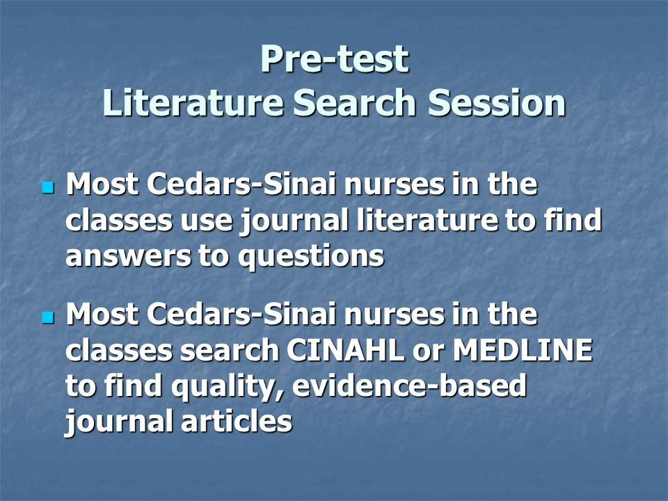 Pre-test Literature Search Session Most Cedars-Sinai nurses in the classes use journal literature to find answers to questions Most Cedars-Sinai nurses in the classes use journal literature to find answers to questions Most Cedars-Sinai nurses in the classes search CINAHL or MEDLINE to find quality, evidence-based journal articles Most Cedars-Sinai nurses in the classes search CINAHL or MEDLINE to find quality, evidence-based journal articles