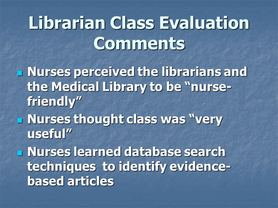 Librarian Class Evaluation Comments Nurses perceived the librarians and the Medical Library to be nurse- friendly Nurses perceived the librarians and the Medical Library to be nurse- friendly Nurses thought class was very useful Nurses thought class was very useful Nurses learned database search techniques to identify evidence- based articles Nurses learned database search techniques to identify evidence- based articles