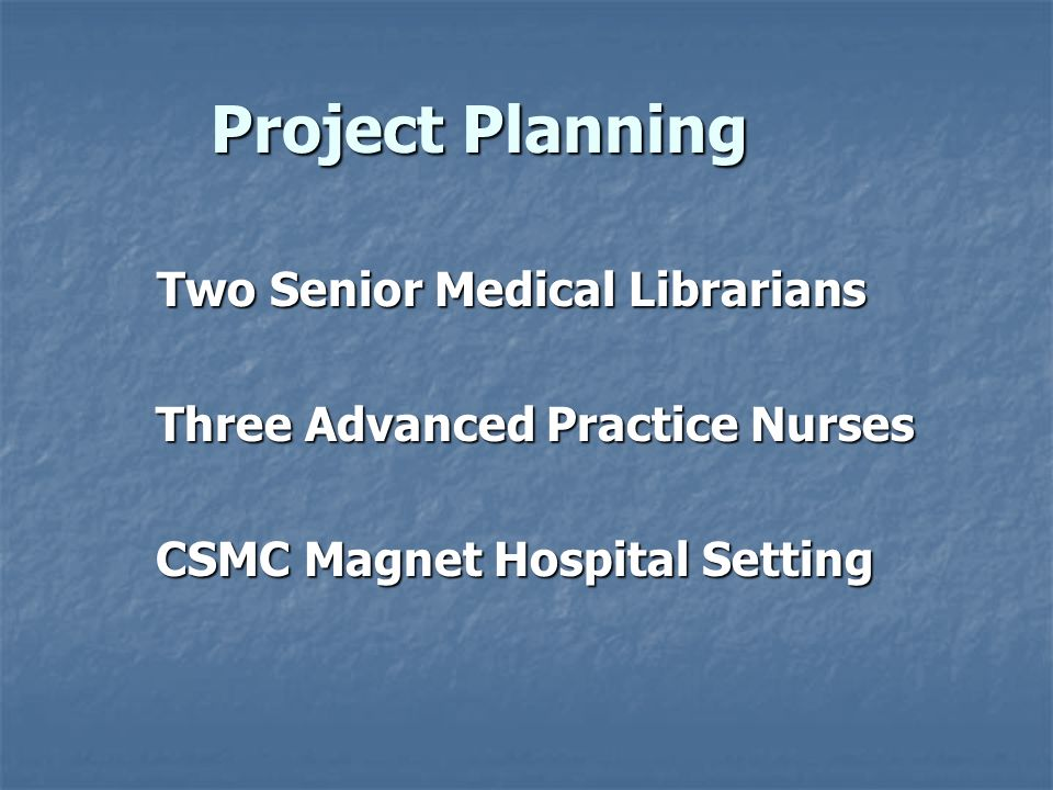 Project Planning Two Senior Medical Librarians Two Senior Medical Librarians Three Advanced Practice Nurses Three Advanced Practice Nurses CSMC Magnet Hospital Setting CSMC Magnet Hospital Setting