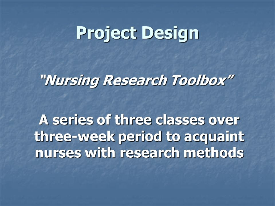 Project Design Nursing Research Toolbox A series of three classes over three-week period to acquaint nurses with research methods