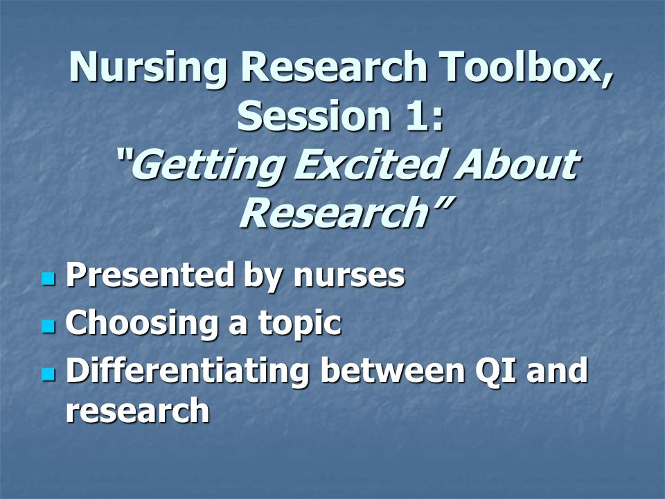 Nursing Research Toolbox, Session 1: Getting Excited About Research Presented by nurses Presented by nurses Choosing a topic Choosing a topic Differentiating between QI and research Differentiating between QI and research