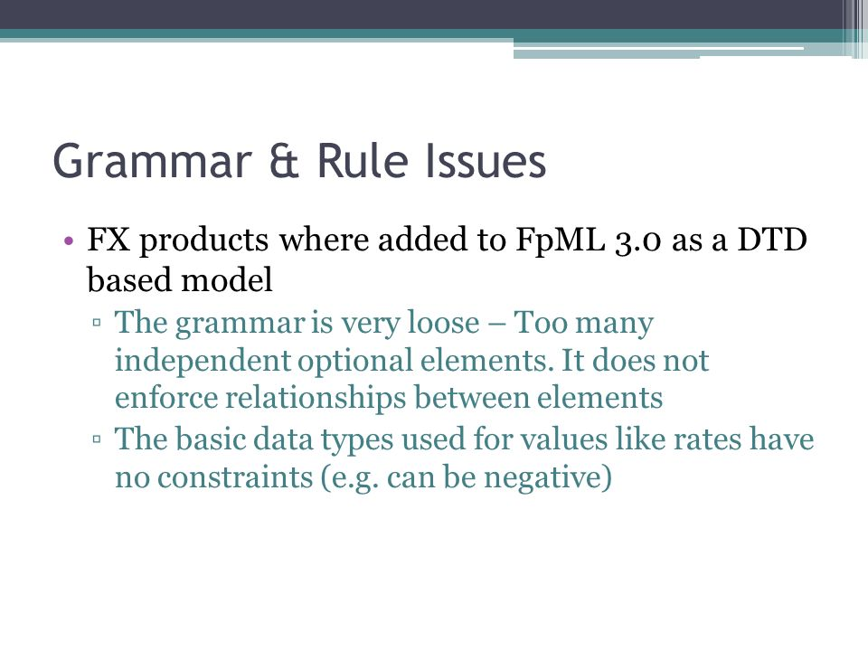 Grammar & Rule Issues FX products where added to FpML 3.0 as a DTD based model The grammar is very loose – Too many independent optional elements.