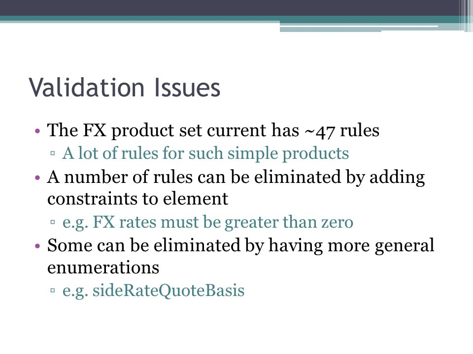 Validation Issues The FX product set current has ~47 rules A lot of rules for such simple products A number of rules can be eliminated by adding constraints to element e.g.