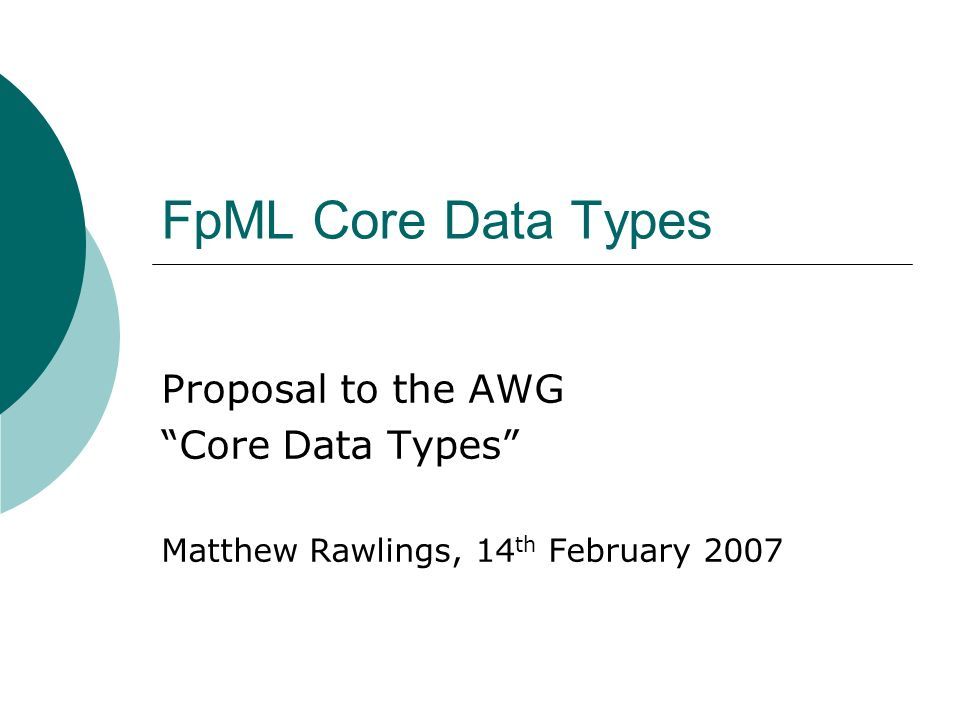 FpML Core Data Types Proposal to the AWG Core Data Types Matthew Rawlings, 14 th February 2007
