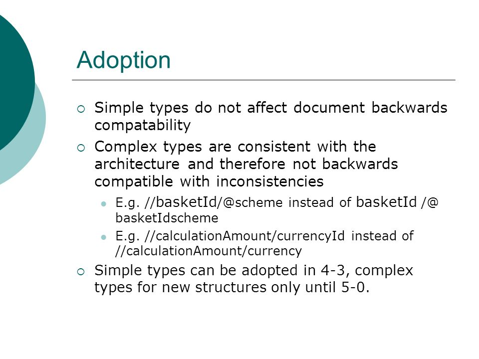 Adoption Simple types do not affect document backwards compatability Complex types are consistent with the architecture and therefore not backwards compatible with inconsistencies E.g.