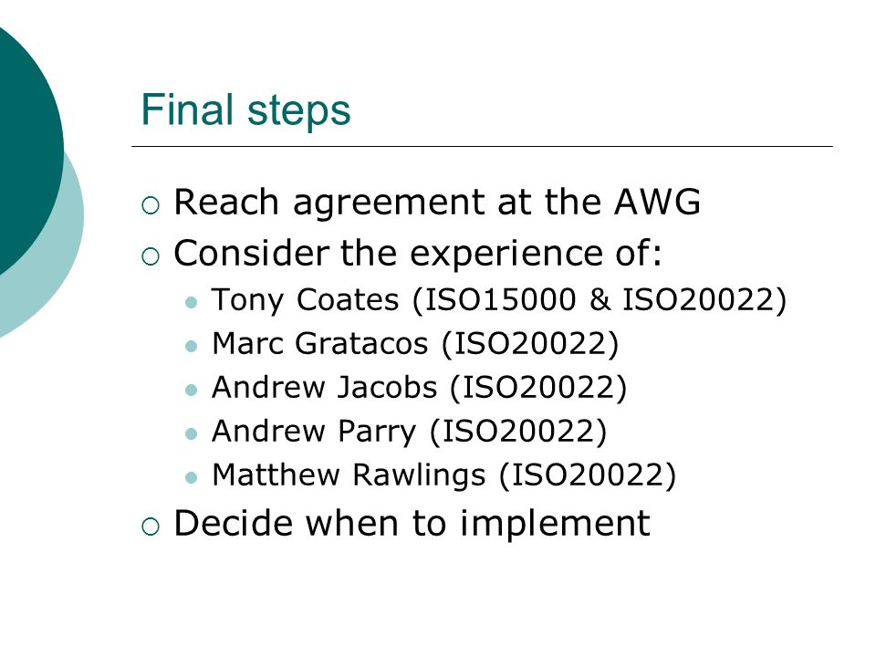 Final steps Reach agreement at the AWG Consider the experience of: Tony Coates (ISO15000 & ISO20022) Marc Gratacos (ISO20022) Andrew Jacobs (ISO20022) Andrew Parry (ISO20022) Matthew Rawlings (ISO20022) Decide when to implement