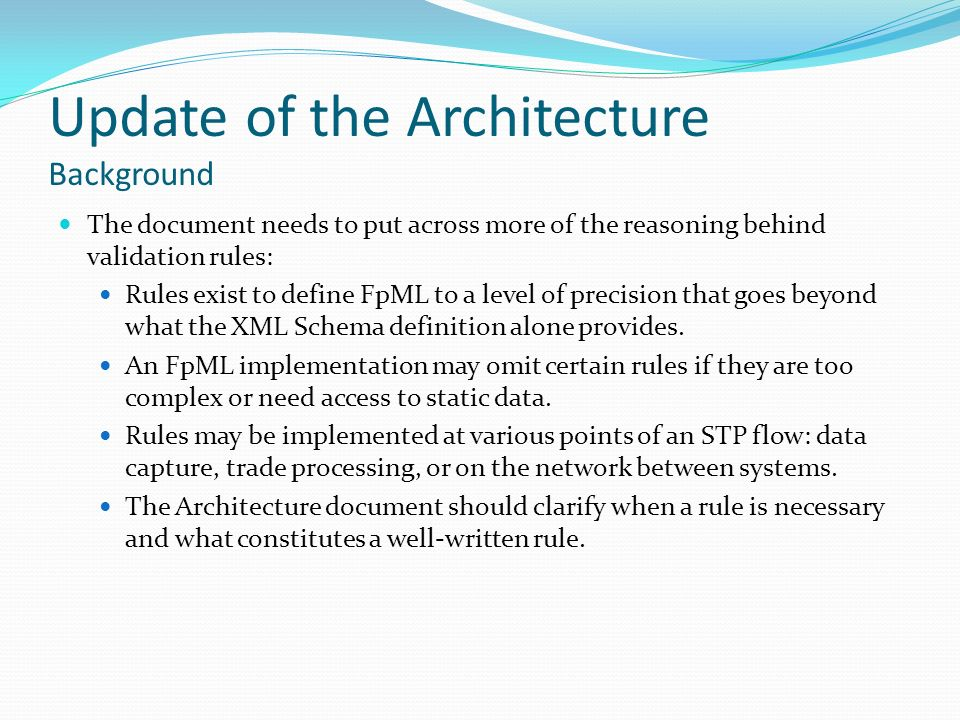 Update of the Architecture Background The document needs to put across more of the reasoning behind validation rules: Rules exist to define FpML to a level of precision that goes beyond what the XML Schema definition alone provides.