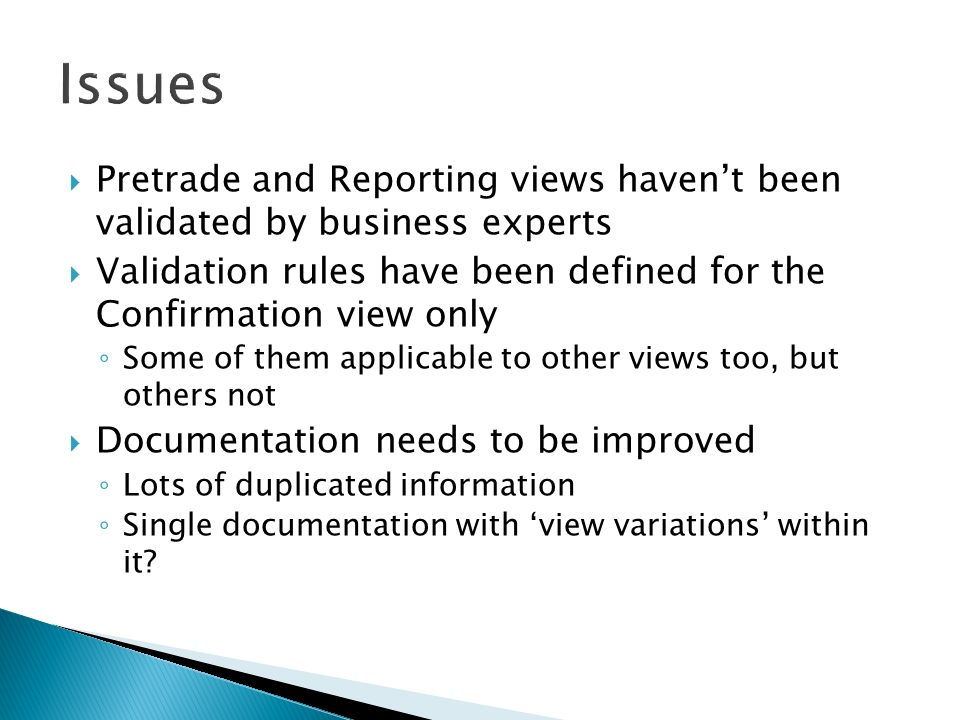 Pretrade and Reporting views havent been validated by business experts Validation rules have been defined for the Confirmation view only Some of them applicable to other views too, but others not Documentation needs to be improved Lots of duplicated information Single documentation with view variations within it