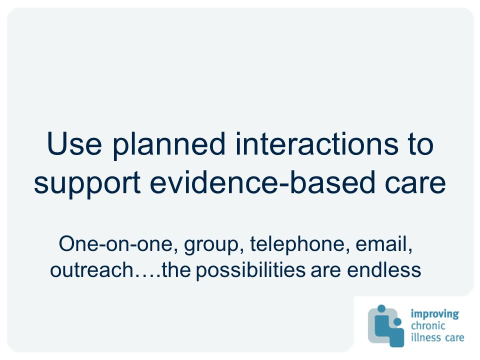 Use planned interactions to support evidence-based care One-on-one, group, telephone, email, outreach….the possibilities are endless