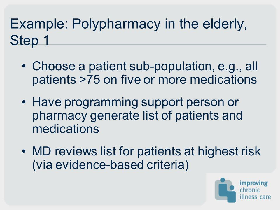 Example: Polypharmacy in the elderly, Step 1 Choose a patient sub-population, e.g., all patients >75 on five or more medications Have programming support person or pharmacy generate list of patients and medications MD reviews list for patients at highest risk (via evidence-based criteria)