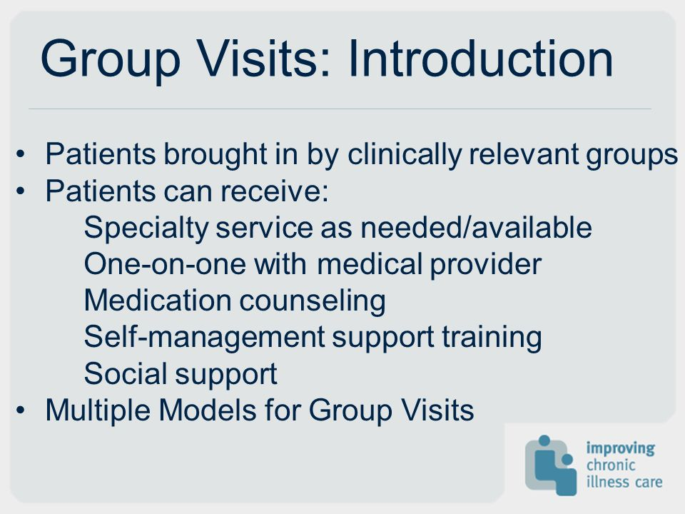 Group Visits: Introduction Patients brought in by clinically relevant groups Patients can receive: Specialty service as needed/available One-on-one with medical provider Medication counseling Self-management support training Social support Multiple Models for Group Visits