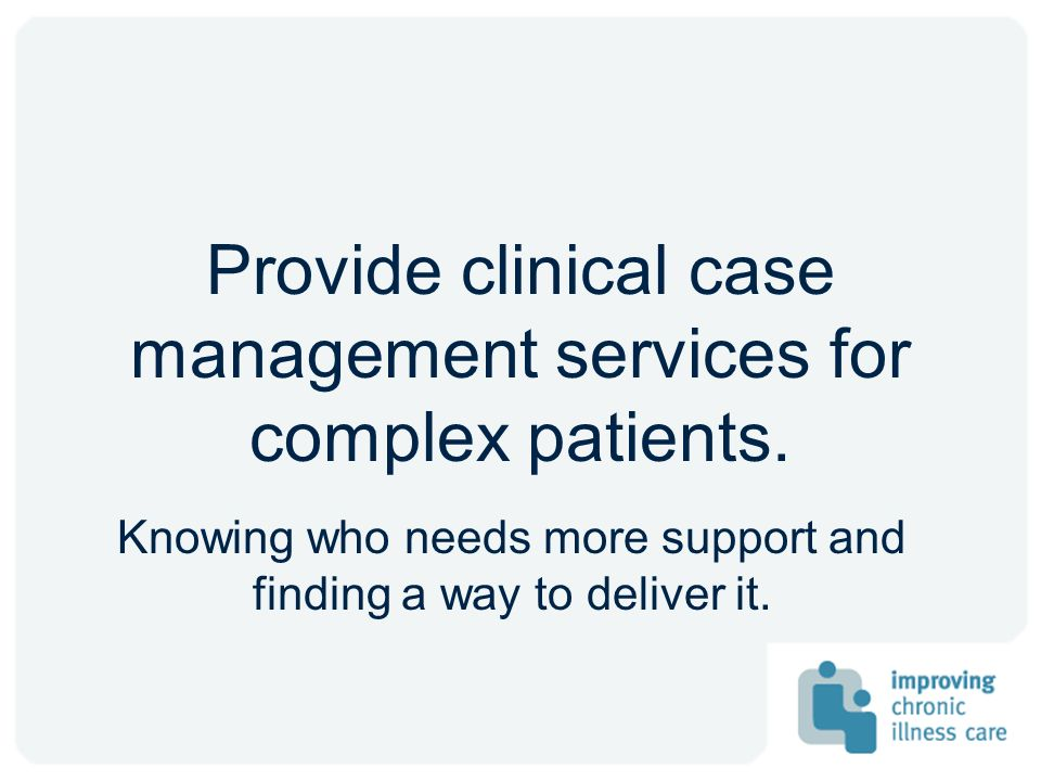 Provide clinical case management services for complex patients.