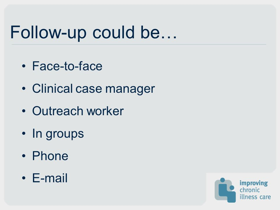 Follow-up could be… Face-to-face Clinical case manager Outreach worker In groups Phone E-mail