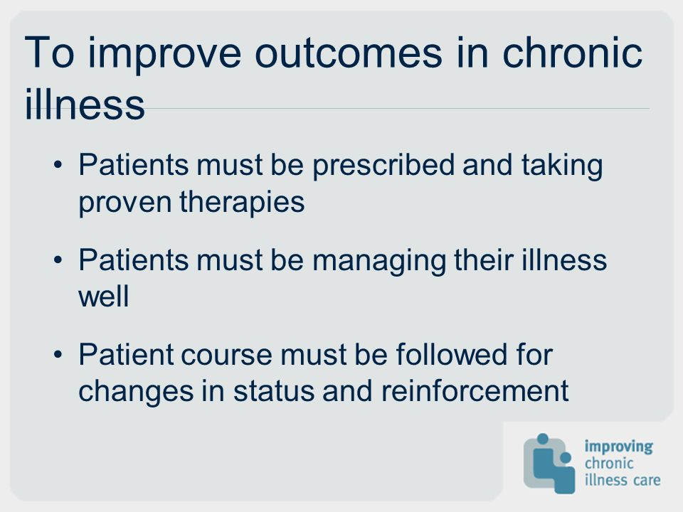 To improve outcomes in chronic illness Patients must be prescribed and taking proven therapies Patients must be managing their illness well Patient course must be followed for changes in status and reinforcement