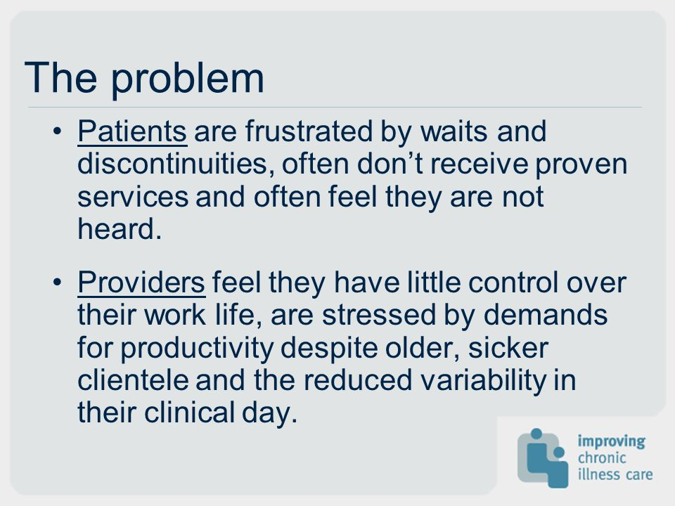 The problem Patients are frustrated by waits and discontinuities, often dont receive proven services and often feel they are not heard.