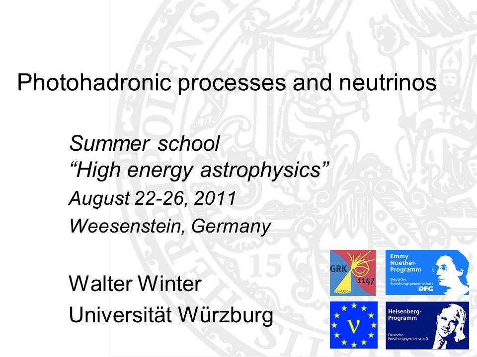 Photohadronic processes and neutrinos Summer school High energy astrophysics August 22-26, 2011 Weesenstein, Germany Walter Winter Universität Würzburg TexPoint fonts used in EMF: AAAAA A A A