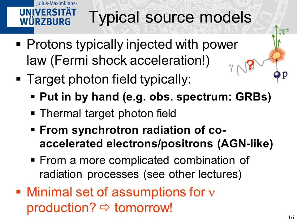 16 Typical source models Protons typically injected with power law (Fermi shock acceleration!) Target photon field typically: Put in by hand (e.g.