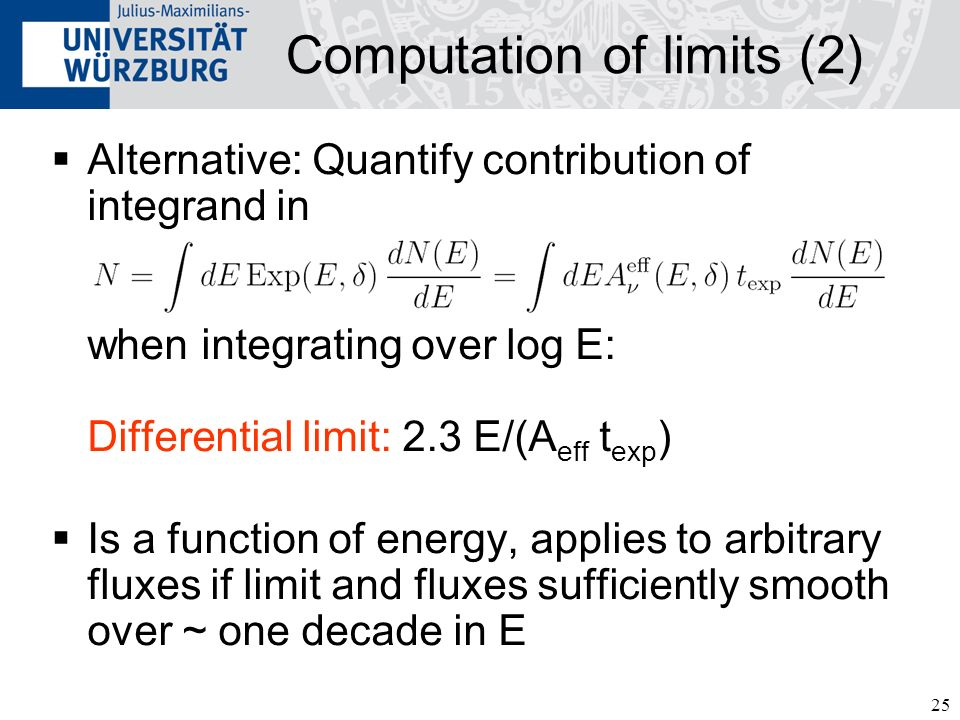 25 Computation of limits (2) Alternative: Quantify contribution of integrand in when integrating over log E: Differential limit: 2.3 E/(A eff t exp ) Is a function of energy, applies to arbitrary fluxes if limit and fluxes sufficiently smooth over ~ one decade in E