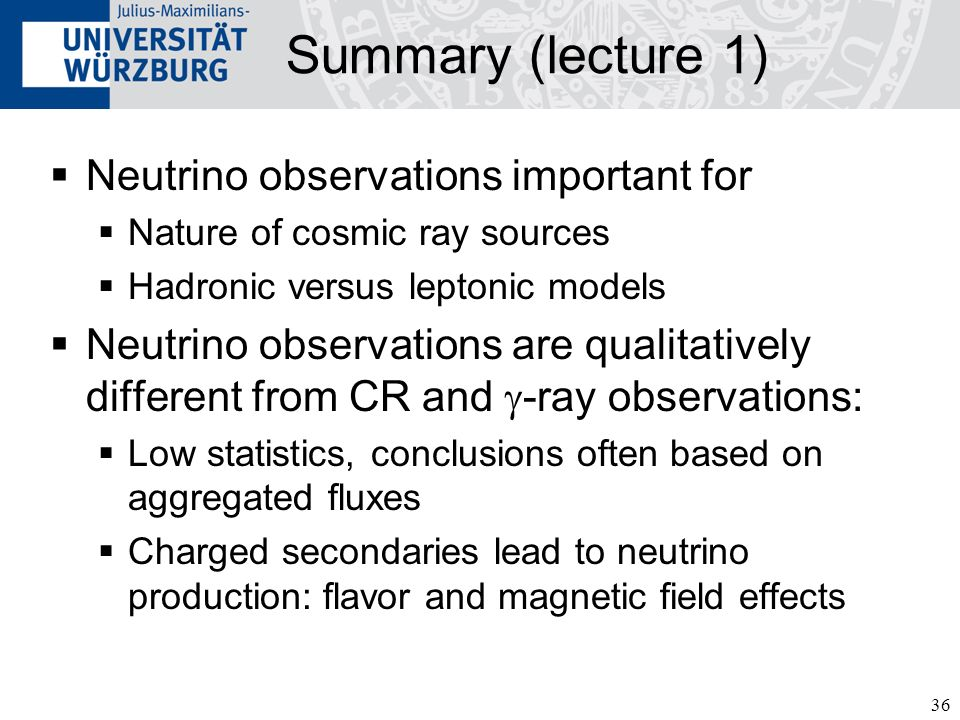 36 Summary (lecture 1) Neutrino observations important for Nature of cosmic ray sources Hadronic versus leptonic models Neutrino observations are qualitatively different from CR and -ray observations: Low statistics, conclusions often based on aggregated fluxes Charged secondaries lead to neutrino production: flavor and magnetic field effects