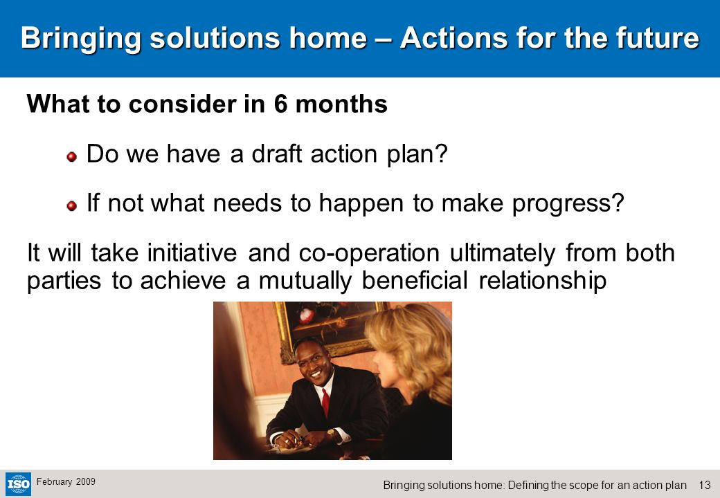 13Bringing solutions home: Defining the scope for an action plan February 2009 Bringing solutions home – Actions for the future What to consider in 6 months Do we have a draft action plan.